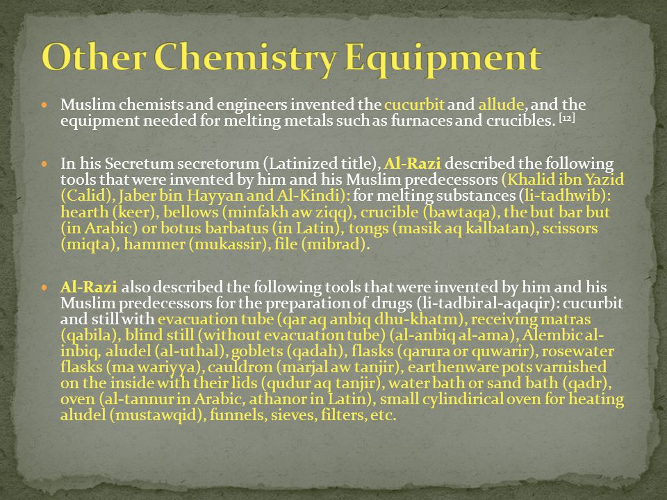 Muslim chemists and engineers invented the cucurbit and allude, and the equipment needed for melting metals such as furnaces and crucibles.
