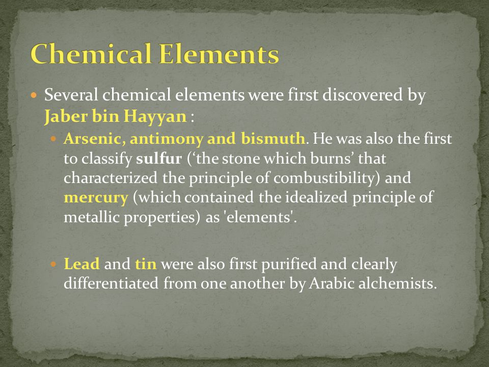 Several chemical elements were first discovered by Jaber bin Hayyan : Arsenic, antimony and bismuth.