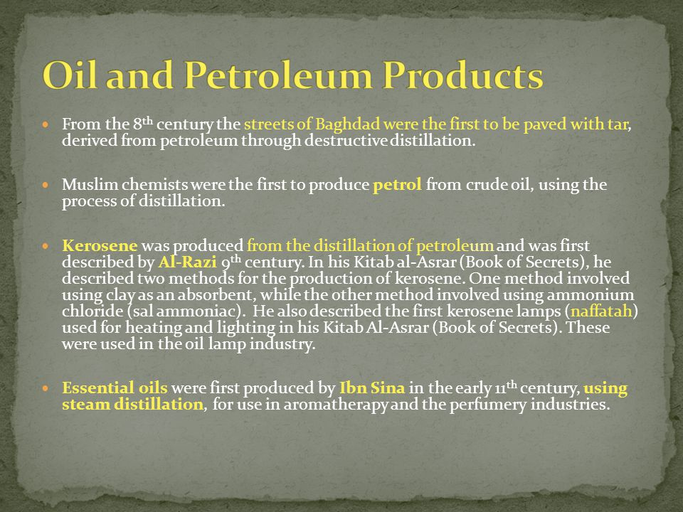 From the 8 th century the streets of Baghdad were the first to be paved with tar, derived from petroleum through destructive distillation. Muslim chem