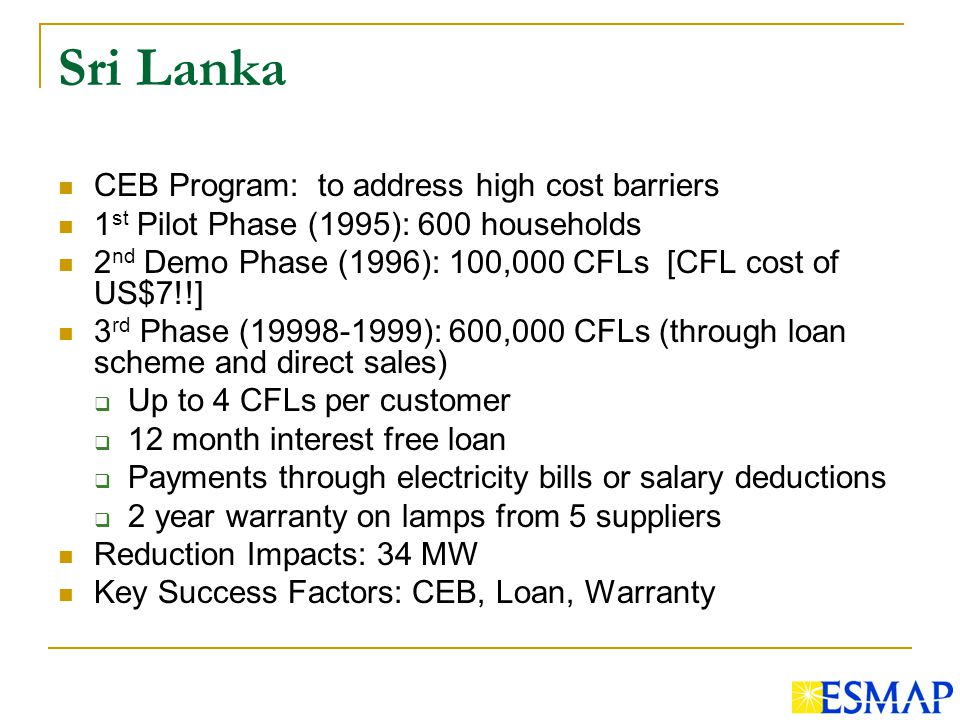 Sri Lanka CEB Program: to address high cost barriers 1 st Pilot Phase (1995): 600 households 2 nd Demo Phase (1996): 100,000 CFLs [CFL cost of US$7!!] 3 rd Phase ( ): 600,000 CFLs (through loan scheme and direct sales) Up to 4 CFLs per customer 12 month interest free loan Payments through electricity bills or salary deductions 2 year warranty on lamps from 5 suppliers Reduction Impacts: 34 MW Key Success Factors: CEB, Loan, Warranty