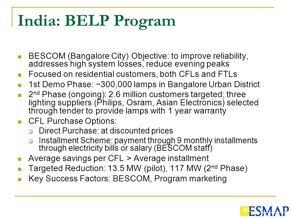 India: BELP Program BESCOM (Bangalore City) Objective: to improve reliability, addresses high system losses, reduce evening peaks Focused on residential customers, both CFLs and FTLs 1st Demo Phase: ~300,000 lamps in Bangalore Urban District 2 nd Phase (ongoing): 2.6 million customers targeted; three lighting suppliers (Philips, Osram, Asian Electronics) selected through tender to provide lamps with 1 year warranty CFL Purchase Options: Direct Purchase: at discounted prices Installment Scheme: payment through 9 monthly installments through electricity bills or salary (BESCOM staff) Average savings per CFL > Average installment Targeted Reduction: 13.5 MW (pilot), 117 MW (2 nd Phase) Key Success Factors: BESCOM, Program marketing