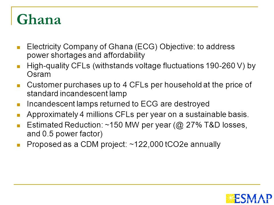 Ghana Electricity Company of Ghana (ECG) Objective: to address power shortages and affordability High-quality CFLs (withstands voltage fluctuations 190-260 V) by Osram Customer purchases up to 4 CFLs per household at the price of standard incandescent lamp Incandescent lamps returned to ECG are destroyed Approximately 4 millions CFLs per year on a sustainable basis.
