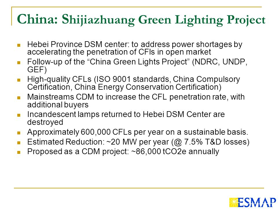 China: S hijiazhuang Green Lighting Project Hebei Province DSM center: to address power shortages by accelerating the penetration of CFls in open market Follow-up of the China Green Lights Project (NDRC, UNDP, GEF) High-quality CFLs (ISO 9001 standards, China Compulsory Certification, China Energy Conservation Certification) Mainstreams CDM to increase the CFL penetration rate, with additional buyers Incandescent lamps returned to Hebei DSM Center are destroyed Approximately 600,000 CFLs per year on a sustainable basis.