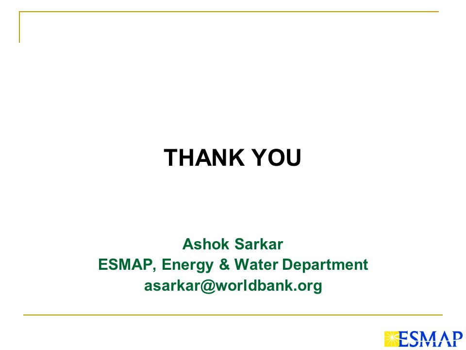 THANK YOU Ashok Sarkar ESMAP, Energy & Water Department asarkar@worldbank.org