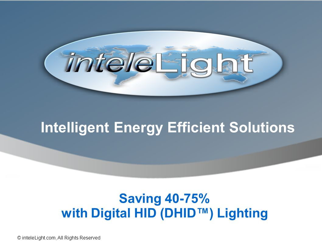Intelligent Energy Efficient Solutions Saving 40-75% with Digital HID (DHID) Lighting © inteleLight.com, All Rights Reserved