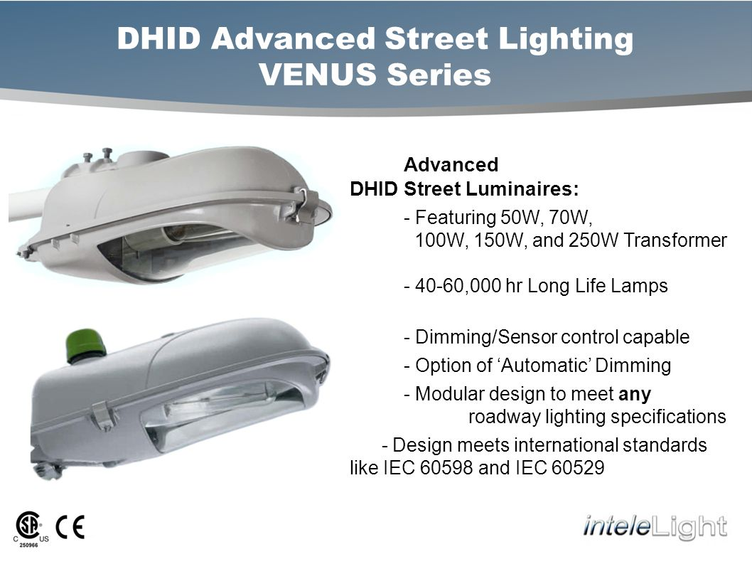 DHID Advanced Street Lighting VENUS Series Advanced DHID Street Luminaires: - Featuring 50W, 70W, 100W, 150W, and 250W Transformer - 40-60,000 hr Long Life Lamps - Dimming/Sensor control capable - Option of Automatic Dimming - Modular design to meet any roadway lighting specifications - Design meets international standards like IEC 60598 and IEC 60529