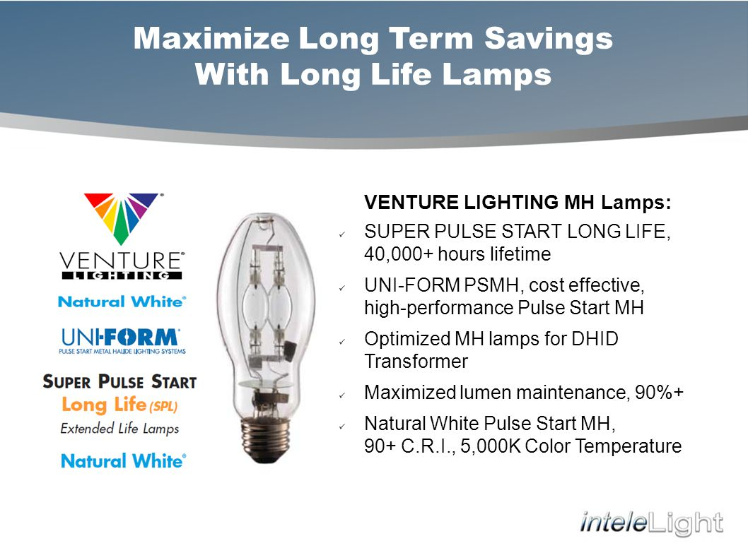 Maximize Long Term Savings With Long Life Lamps VENTURE LIGHTING MH Lamps: SUPER PULSE START LONG LIFE, 40,000+ hours lifetime UNI-FORM PSMH, cost effective, high-performance Pulse Start MH Optimized MH lamps for DHID Transformer Maximized lumen maintenance, 90%+ Natural White Pulse Start MH, 90+ C.R.I., 5,000K Color Temperature
