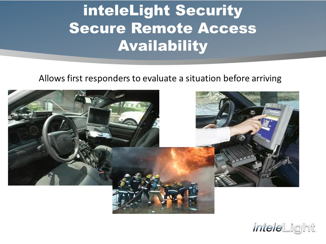 inteleLight Security Secure Remote Access Availability Allows first responders to evaluate a situation before arriving