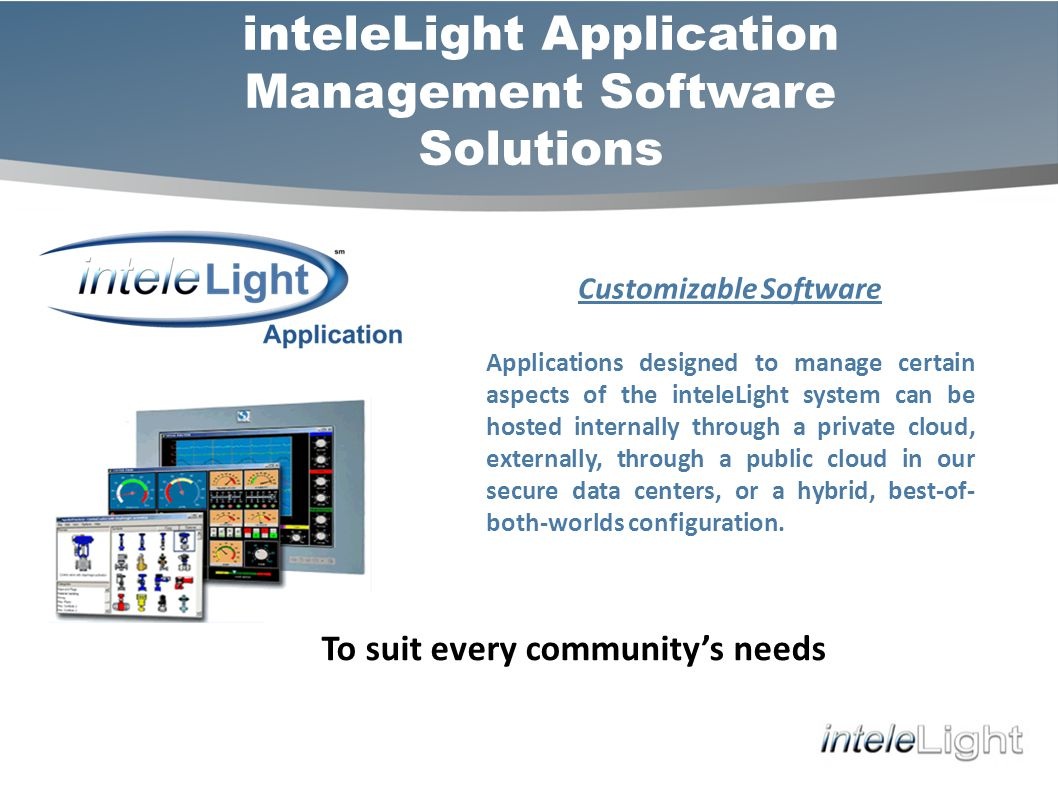 inteleLight Application Management Software Solutions Customizable Software Applications designed to manage certain aspects of the inteleLight system can be hosted internally through a private cloud, externally, through a public cloud in our secure data centers, or a hybrid, best-of- both-worlds configuration.