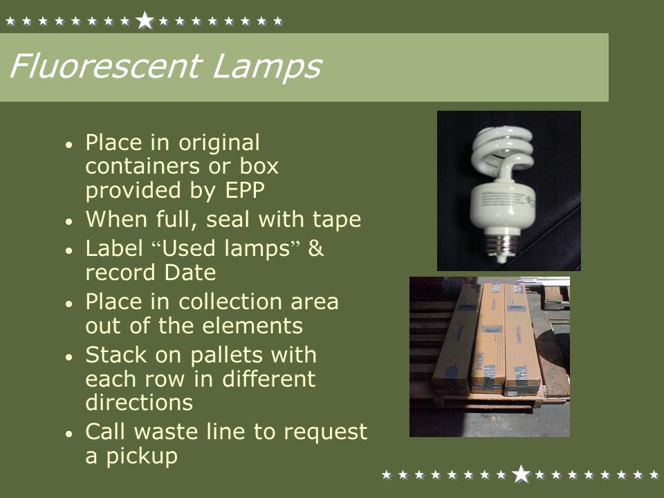 Fluorescent Lamps Place in original containers or box provided by EPP When full, seal with tape Label Used lamps & record Date Place in collection are