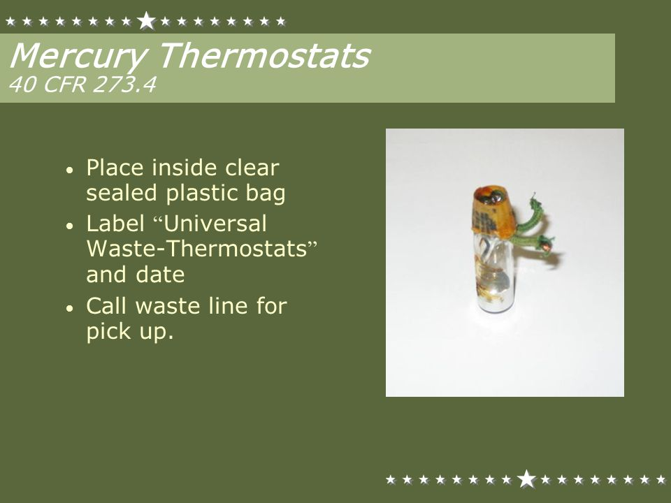 Mercury Thermostats 40 CFR 273.4 Place inside clear sealed plastic bag Label Universal Waste-Thermostats and date Call waste line for pick up.
