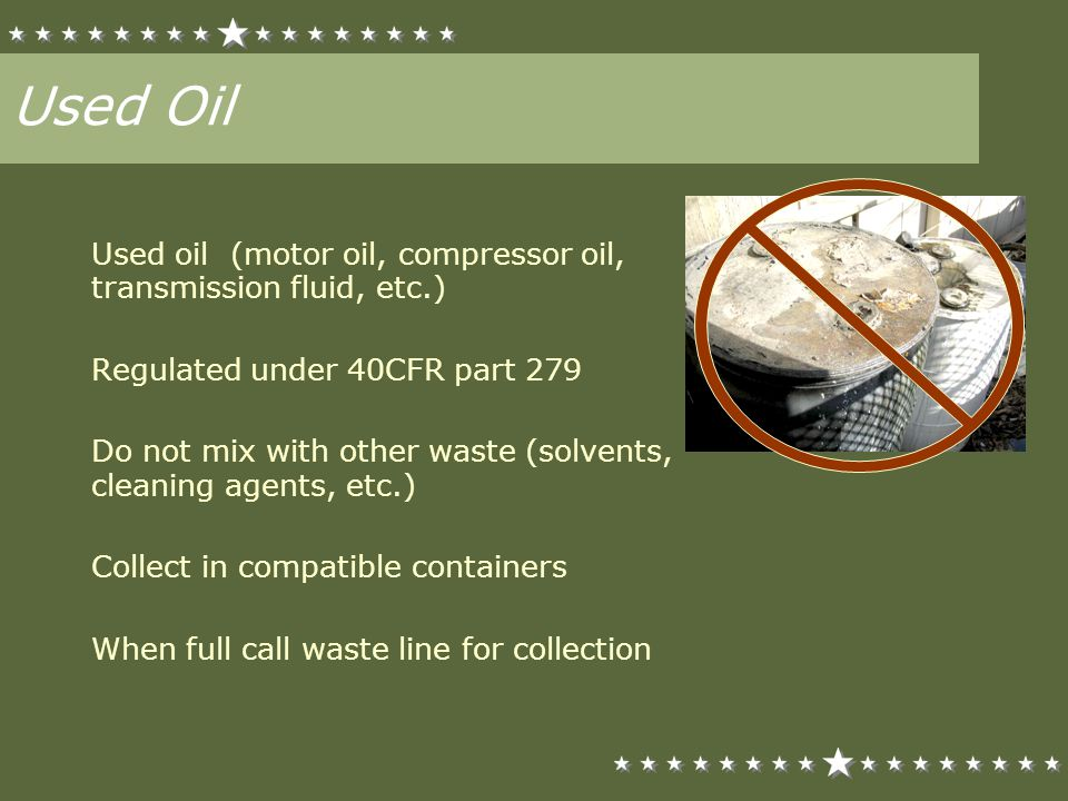 Used Oil Used oil (motor oil, compressor oil, transmission fluid, etc.) Regulated under 40CFR part 279 Do not mix with other waste (solvents, cleaning