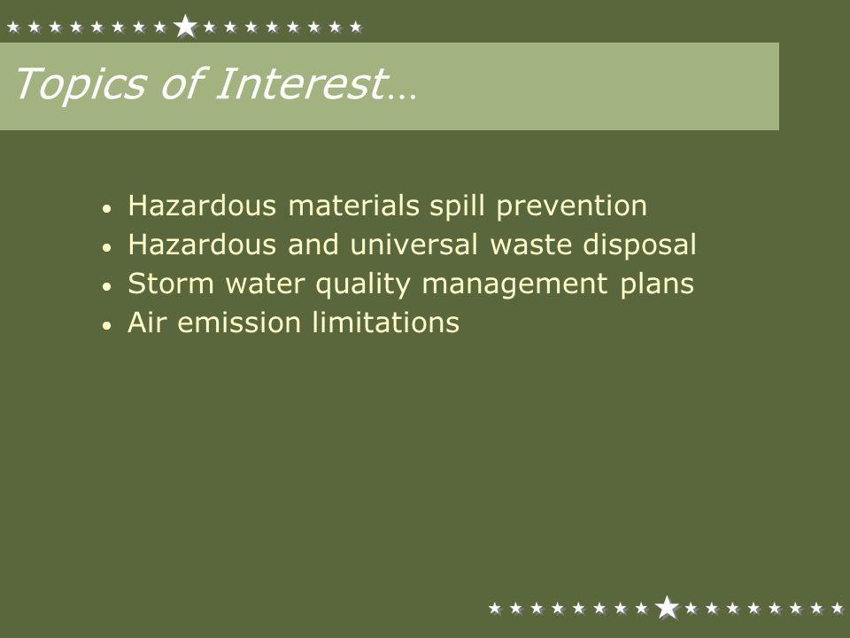 Topics of Interest … Hazardous materials spill prevention Hazardous and universal waste disposal Storm water quality management plans Air emission lim