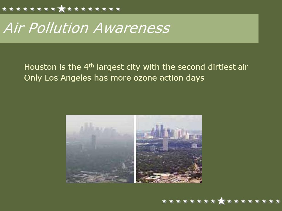 Air Pollution Awareness Houston is the 4 th largest city with the second dirtiest air Only Los Angeles has more ozone action days