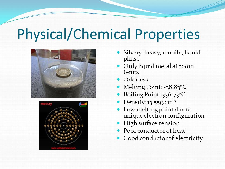 Chemical Properties Insoluble in water Does not react with oxygen in air very steadily When heated, reacts with oxygen in air to form mercury oxide At high temp., Hg vaporizes to form highly toxic fumes Extremely toxic and rarely found free in nature Often found as mineral cinnabar, HgS Cinnabar heated in air -> Hg vapor is distilled & cooled to form liquid Hg