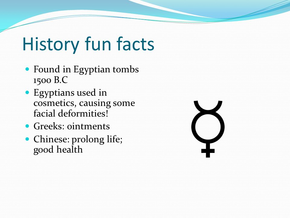 History fun facts Found in Egyptian tombs 1500 B.C Egyptians used in cosmetics, causing some facial deformities! Greeks: ointments Chinese: prolong li