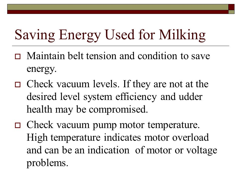 Saving Energy Used for Milking Maintain belt tension and condition to save energy. Check vacuum levels. If they are not at the desired level system ef