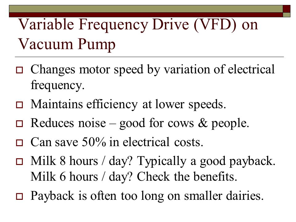 Variable Frequency Drive (VFD) on Vacuum Pump Changes motor speed by variation of electrical frequency. Maintains efficiency at lower speeds. Reduces