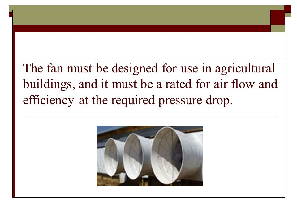 The fan must be designed for use in agricultural buildings, and it must be a rated for air flow and efficiency at the required pressure drop.