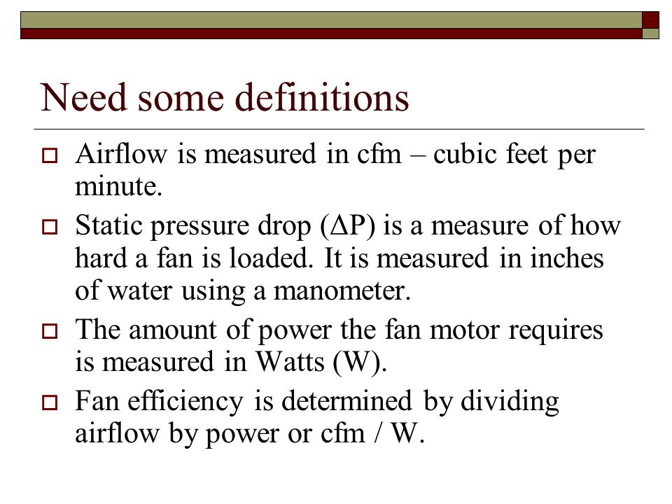 Need some definitions Airflow is measured in cfm – cubic feet per minute. Static pressure drop (ΔP) is a measure of how hard a fan is loaded. It is me