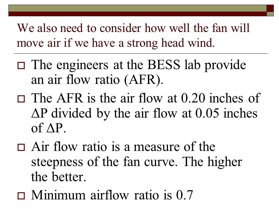 We also need to consider how well the fan will move air if we have a strong head wind. The engineers at the BESS lab provide an air flow ratio (AFR).