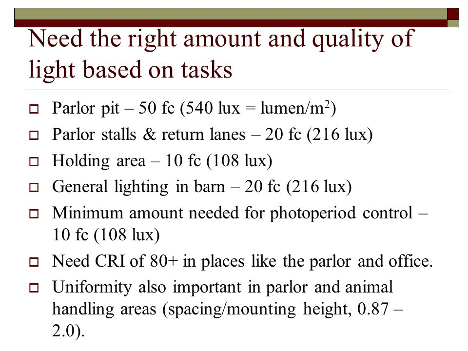 Need the right amount and quality of light based on tasks Parlor pit – 50 fc (540 lux = lumen/m 2 ) Parlor stalls & return lanes – 20 fc (216 lux) Holding area – 10 fc (108 lux) General lighting in barn – 20 fc (216 lux) Minimum amount needed for photoperiod control – 10 fc (108 lux) Need CRI of 80+ in places like the parlor and office.