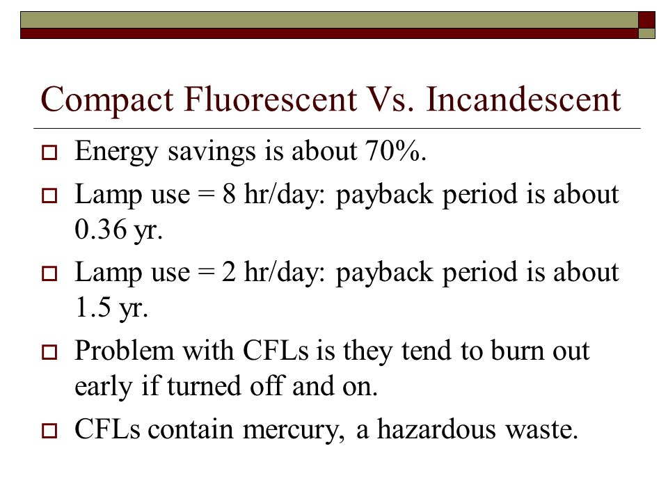 Compact Fluorescent Vs. Incandescent Energy savings is about 70%. Lamp use = 8 hr/day: payback period is about 0.36 yr. Lamp use = 2 hr/day: payback p