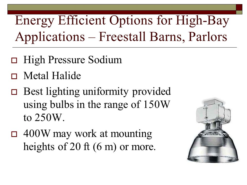Energy Efficient Options for High-Bay Applications – Freestall Barns, Parlors High Pressure Sodium Metal Halide Best lighting uniformity provided using bulbs in the range of 150W to 250W.