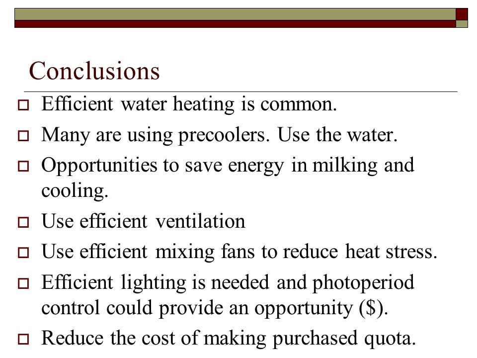 Conclusions Efficient water heating is common. Many are using precoolers. Use the water. Opportunities to save energy in milking and cooling. Use effi