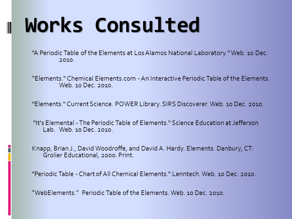Works Consulted A Periodic Table of the Elements at Los Alamos National Laboratory. Web.