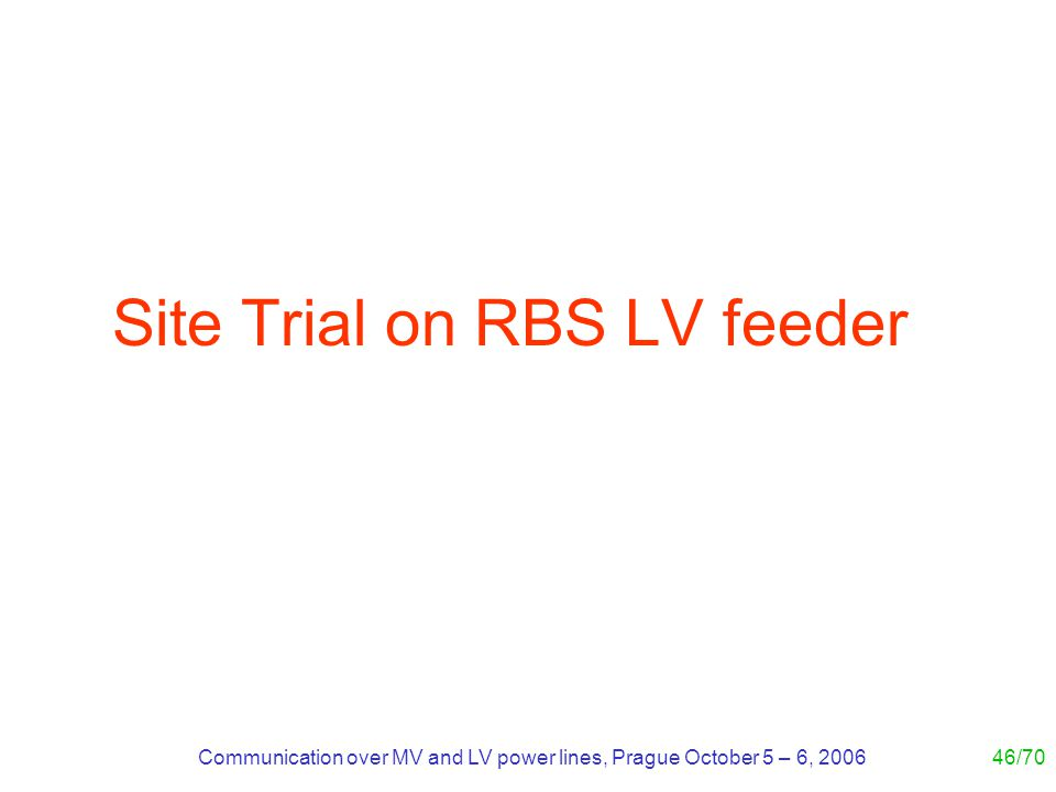 Communication over MV and LV power lines, Prague October 5 – 6, 200646/70 Site Trial on RBS LV feeder