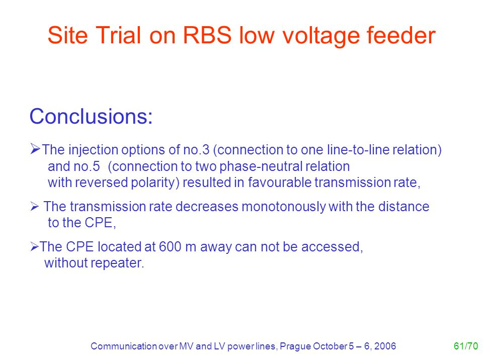 Communication over MV and LV power lines, Prague October 5 – 6, 200661/70 Site Trial on RBS low voltage feeder Conclusions: The injection options of n