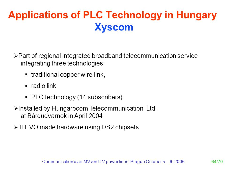 Communication over MV and LV power lines, Prague October 5 – 6, 200664/70 Applications of PLC Technology in Hungary Xyscom Part of regional integrated broadband telecommunication service integrating three technologies: traditional copper wire link, radio link PLC technology (14 subscribers) Installed by Hungarocom Telecommunication Ltd.