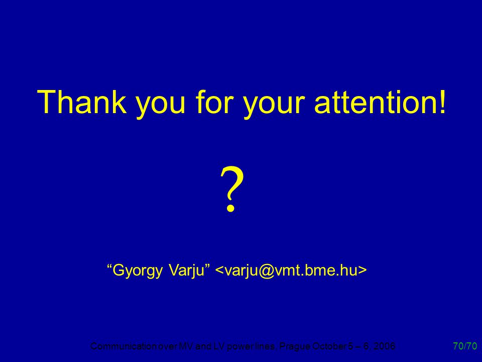 Communication over MV and LV power lines, Prague October 5 – 6, 200670/70 ? Thank you for your attention! Gyorgy Varju