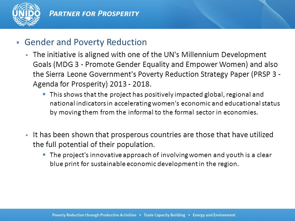 21 Gender and Poverty Reduction The initiative is aligned with one of the UN's Millennium Development Goals (MDG 3 - Promote Gender Equality and Empow