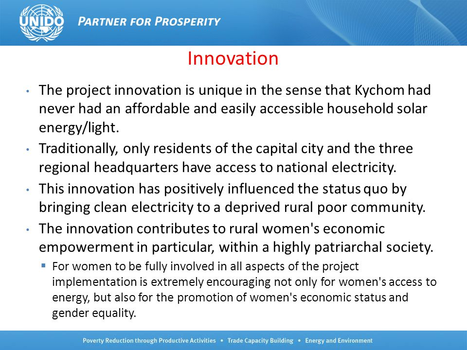 23 Innovation The project innovation is unique in the sense that Kychom had never had an affordable and easily accessible household solar energy/light