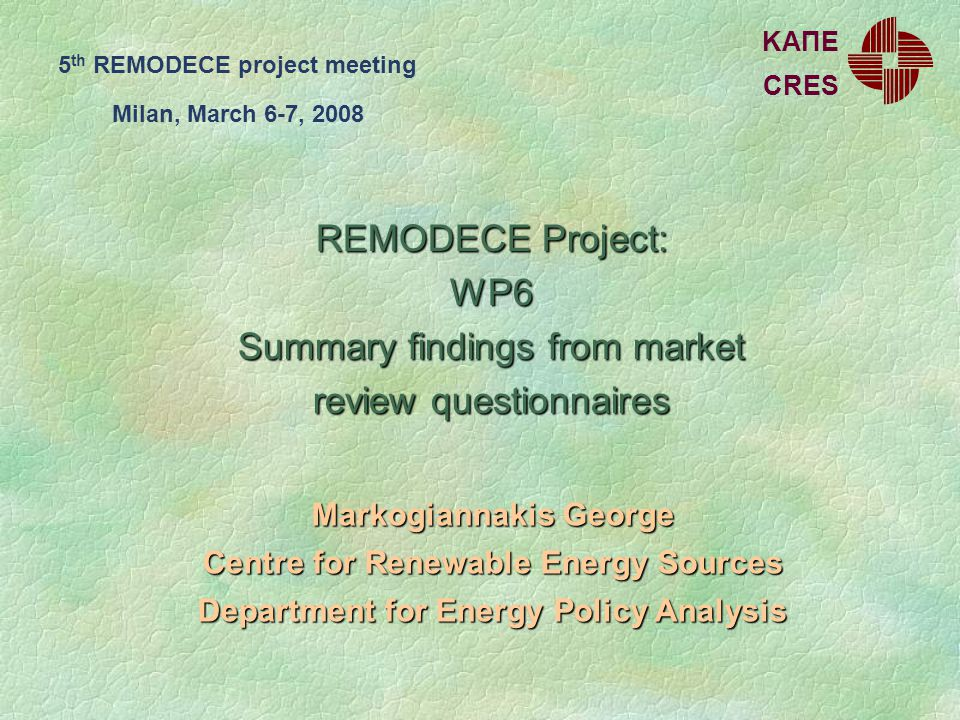 REMODECE Project: WP6 Summary findings from market review questionnaires Markogiannakis George Centre for Renewable Energy Sources Department for Energy Policy Analysis CRES ΚΑΠΕ 5 th REMODECE project meeting Milan, March 6-7, 2008