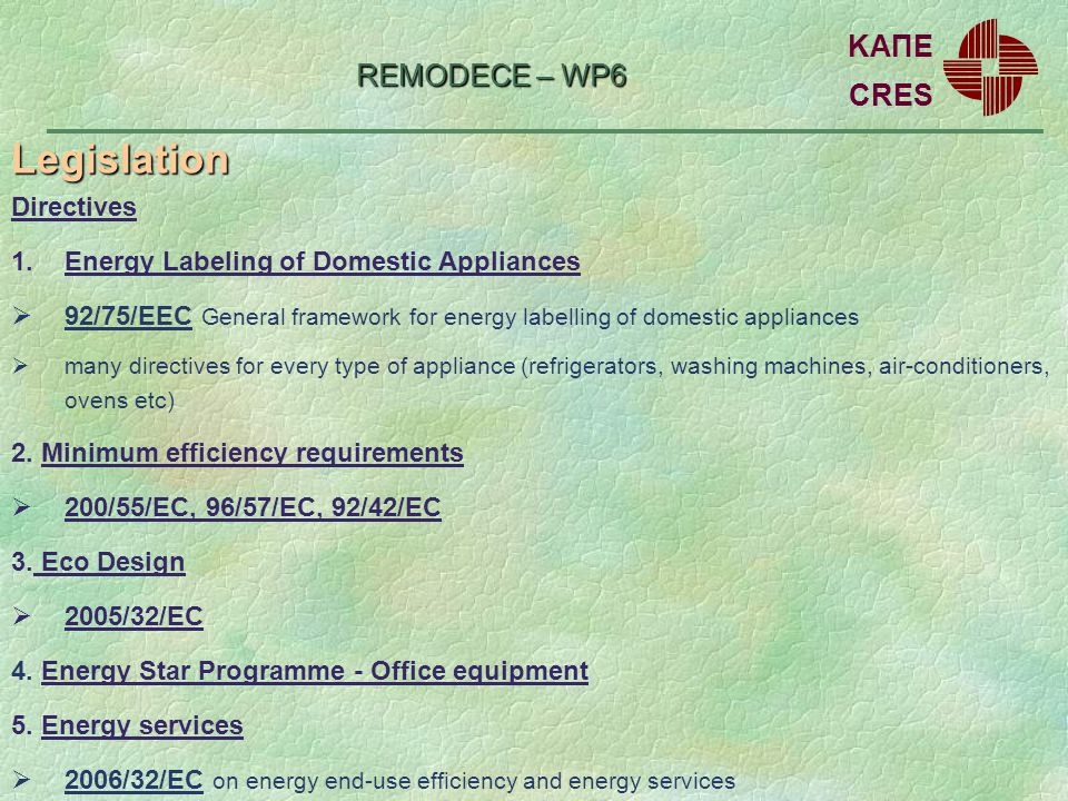 REMODECE – WP6 Legislation CRES ΚΑΠΕ Directives 1.Energy Labeling of Domestic Appliances 92/75/EEC General framework for energy labelling of domestic appliances many directives for every type of appliance (refrigerators, washing machines, air-conditioners, ovens etc) 2.