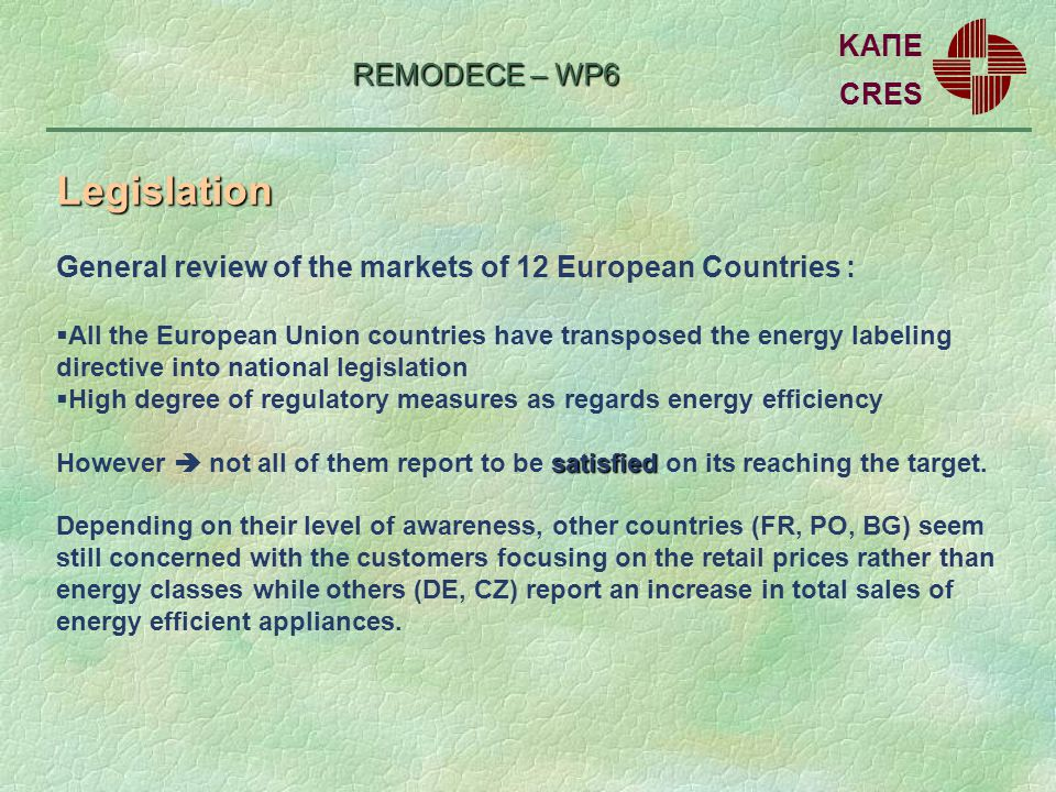 REMODECE – WP6 General review of the markets of 12 European Countries : All the European Union countries have transposed the energy labeling directive into national legislation High degree of regulatory measures as regards energy efficiency satisfied However not all of them report to be satisfied on its reaching the target.