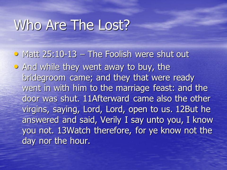 Who Are The Lost? Matt 25:10-13 – The Foolish were shut out Matt 25:10-13 – The Foolish were shut out And while they went away to buy, the bridegroom
