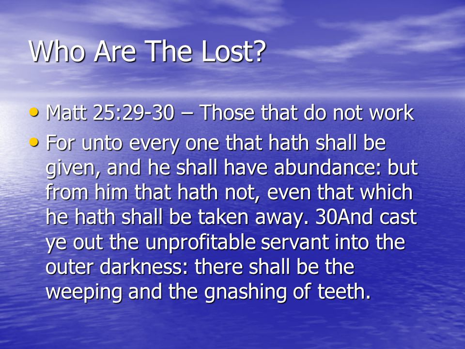 Who Are The Lost? Matt 25:29-30 – Those that do not work Matt 25:29-30 – Those that do not work For unto every one that hath shall be given, and he sh