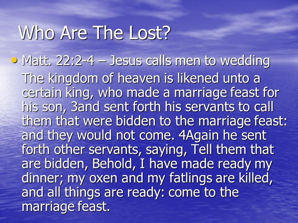 Who Are The Lost? Matt. 22:2-4 – Jesus calls men to wedding Matt. 22:2-4 – Jesus calls men to wedding The kingdom of heaven is likened unto a certain