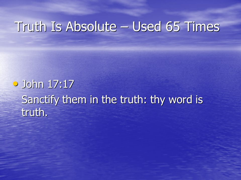Truth Is Absolute – Used 65 Times John 17:17 John 17:17 Sanctify them in the truth: thy word is truth.