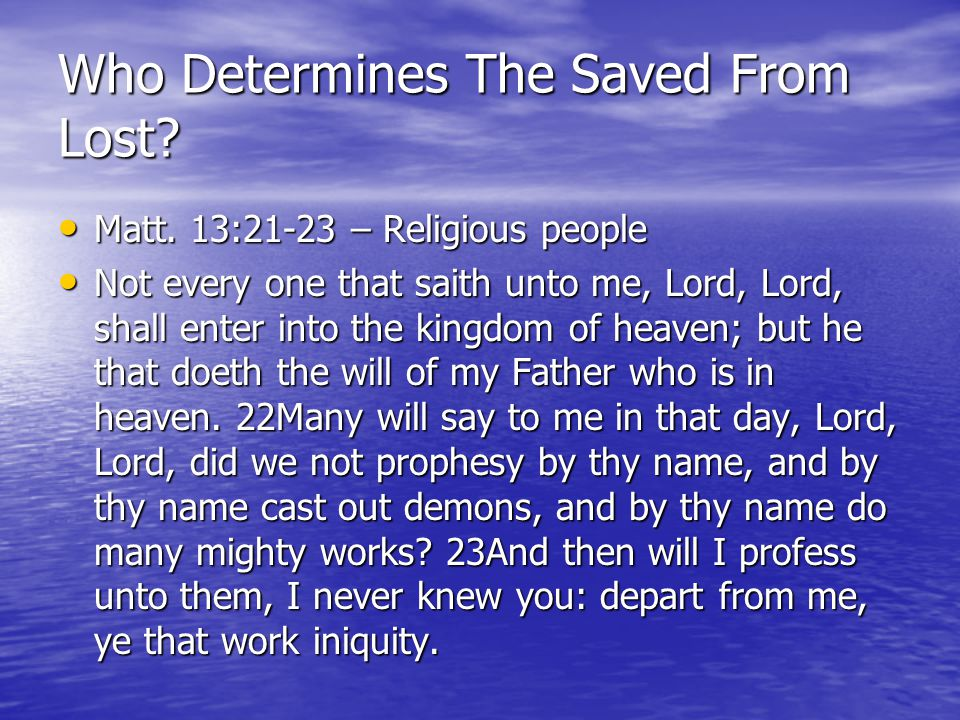 Who Determines The Saved From Lost? Matt. 13:21-23 – Religious people Matt. 13:21-23 – Religious people Not every one that saith unto me, Lord, Lord,
