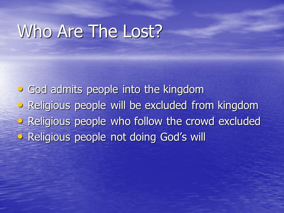 Who Are The Lost? God admits people into the kingdom God admits people into the kingdom Religious people will be excluded from kingdom Religious peopl