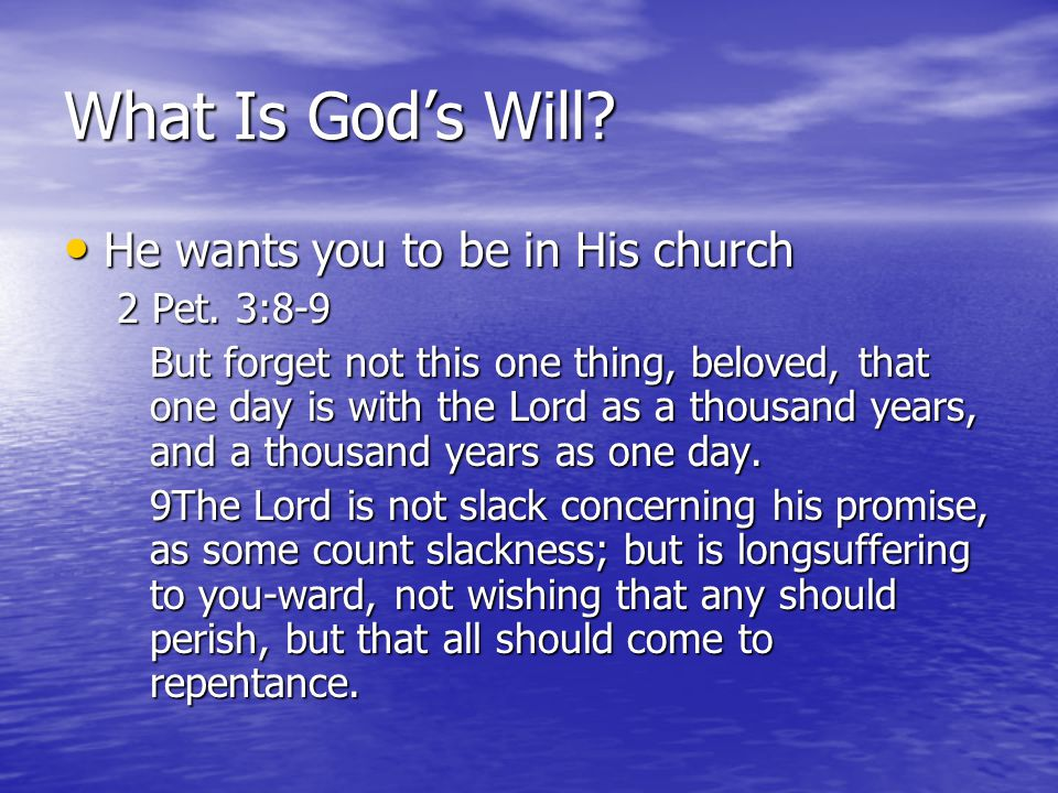 What Is Gods Will? He wants you to be in His church He wants you to be in His church 2 Pet. 3:8-9 But forget not this one thing, beloved, that one day