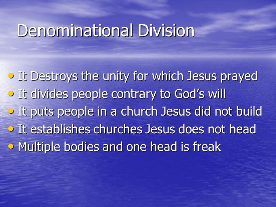 Denominational Division It Destroys the unity for which Jesus prayed It Destroys the unity for which Jesus prayed It divides people contrary to Gods w