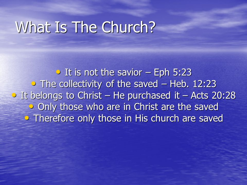 What Is The Church? It is not the savior – Eph 5:23 It is not the savior – Eph 5:23 The collectivity of the saved – Heb. 12:23 The collectivity of the