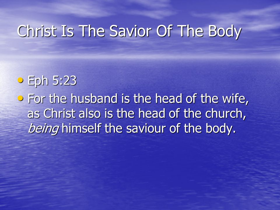 Christ Is The Savior Of The Body Eph 5:23 Eph 5:23 For the husband is the head of the wife, as Christ also is the head of the church, being himself th