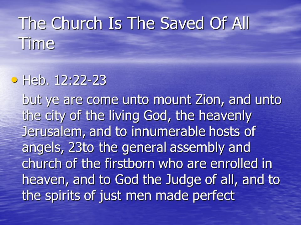 The Church Is The Saved Of All Time Heb. 12:22-23 Heb. 12:22-23 but ye are come unto mount Zion, and unto the city of the living God, the heavenly Jer